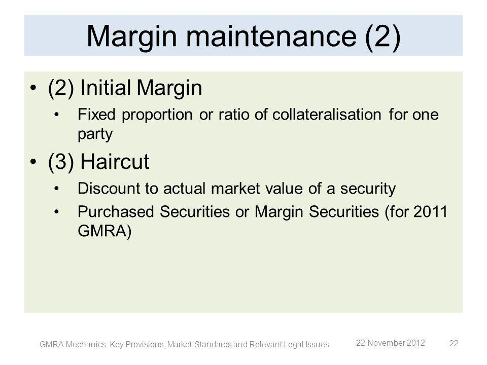 Margin maintenance (2) (2) Initial Margin Fixed proportion or ratio of collateralisation for one party (3) Haircut Discount to actual market value of