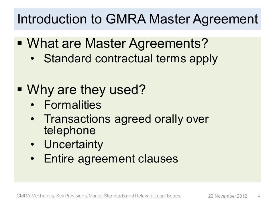 Your Contacts GMRA Mechanics: Key Provisions, Market Standards and Relevant Legal Issues 55 Paget Dare Bryan Partner 28th Floor Jardine House One Connaught Place Central Hong Kong SAR T +852 2826 2459 F +852 2825 8800 E paget.darebryan@cliffordchance.com Paul Landless Counsel Clifford Chance 12 Marine Boulevard 25 th Floor Tower 3 Marina Bay Financial Centre Singapore 018982 Singapore T + 65 6410 2235 F + 65 6410 2288 E paul.landless@cliffordchance.com Terry Yang Senior Associate 28th Floor Jardine House One Connaught Place Central Hong Kong SAR T +852 2825 8863 F +852 2825 8800 E terry.yang@cliffordchance.com 22 November 2012