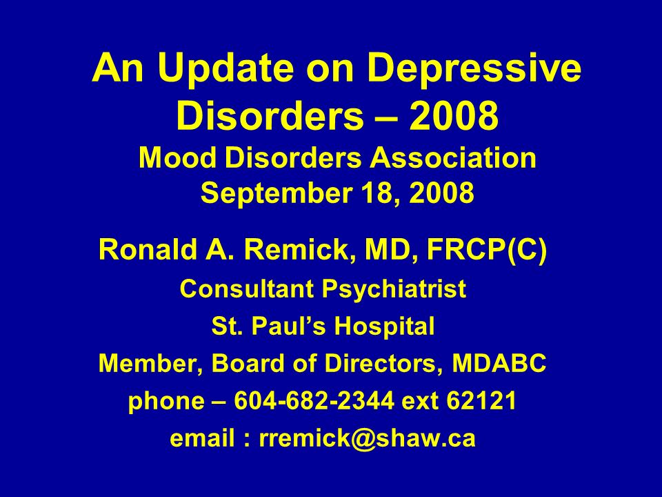 An Update on Depressive Disorders – 2008 Mood Disorders Association September 18, 2008 Ronald A. Remick, MD, FRCP(C) Consultant Psychiatrist St. Pauls