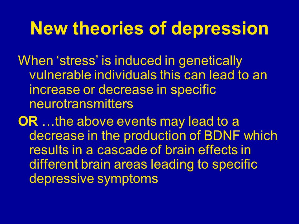 New theories of depression When stress is induced in genetically vulnerable individuals this can lead to an increase or decrease in specific neurotran