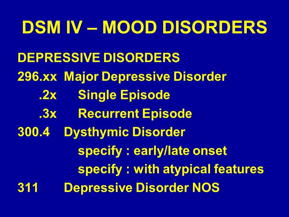 DSM IV – MOOD DISORDERS DEPRESSIVE DISORDERS 296.xx Major Depressive Disorder.2x Single Episode.3x Recurrent Episode 300.4 Dysthymic Disorder specify