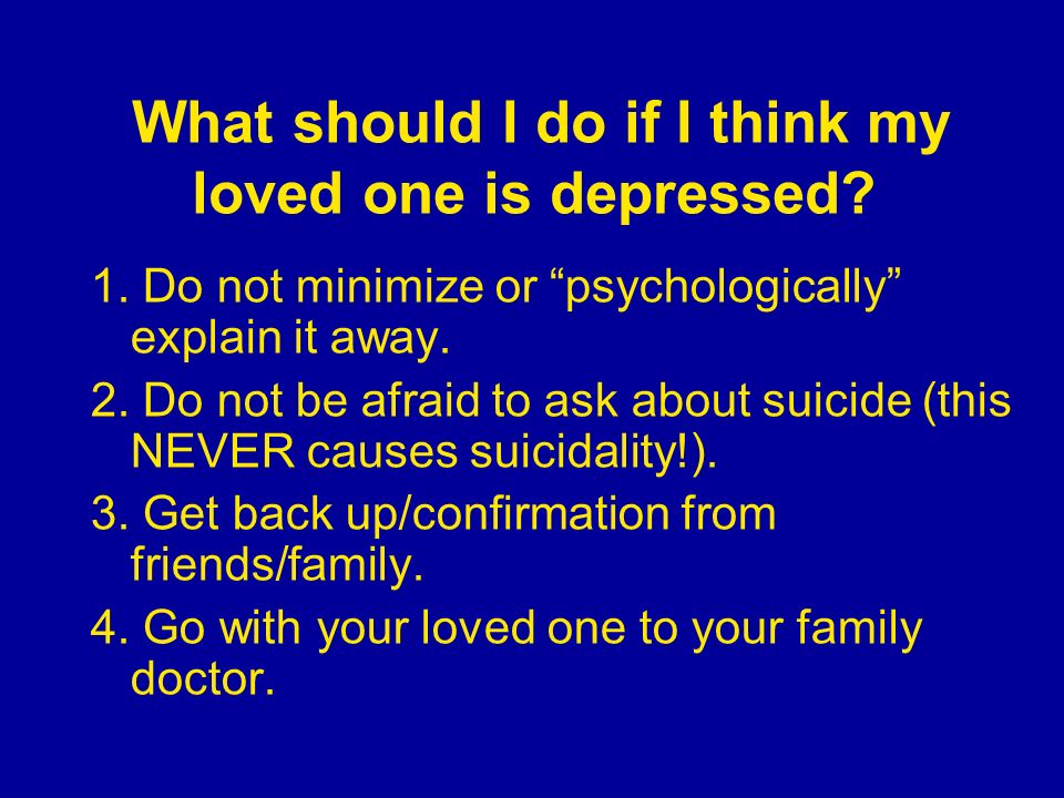 What should I do if I think my loved one is depressed? 1. Do not minimize or psychologically explain it away. 2. Do not be afraid to ask about suicide