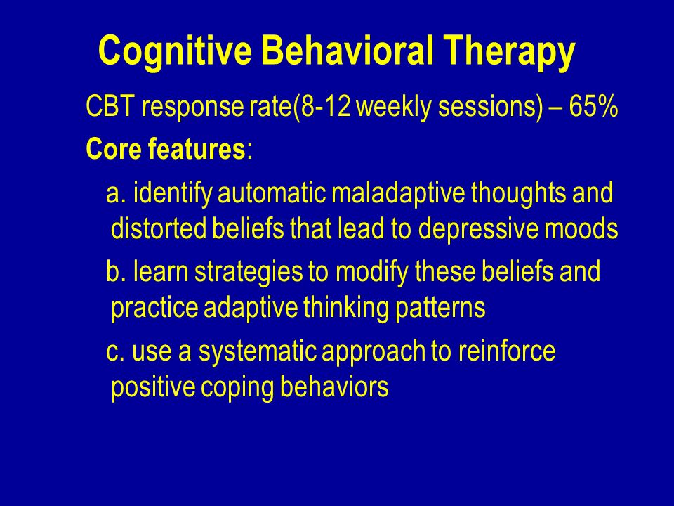 Cognitive Behavioral Therapy CBT response rate(8-12 weekly sessions) – 65% Core features : a. identify automatic maladaptive thoughts and distorted be