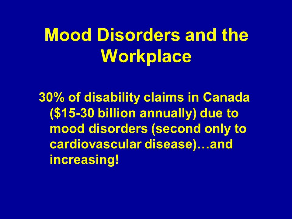 Mood Disorders and the Workplace Absenteeism vs Presenteeism Presenteeism (lost productivity while at work) – likely a more significant problem with mood disorders than previously recognized in Canada Productivity loss from presenteeism due to depression is 4 hours/week while loss from absenteeism is but 1 hour/week (between $6-60 billion loss per annum)!