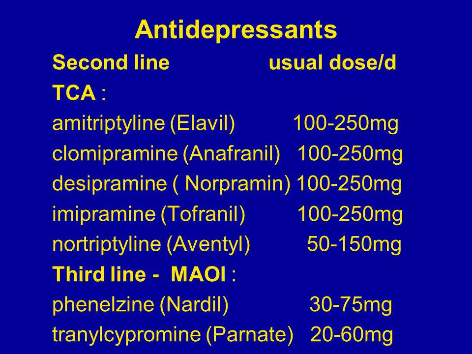 Antidepressants Second line usual dose/d TCA : amitriptyline (Elavil) 100-250mg clomipramine (Anafranil) 100-250mg desipramine ( Norpramin) 100-250mg