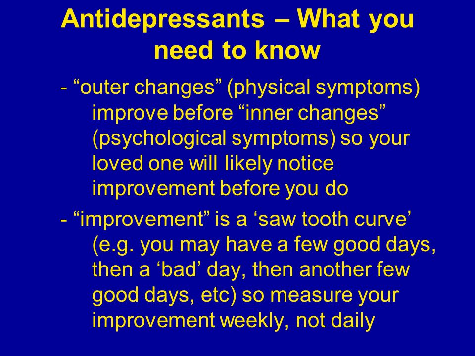 Antidepressants – What you need to know - outer changes (physical symptoms) improve before inner changes (psychological symptoms) so your loved one wi