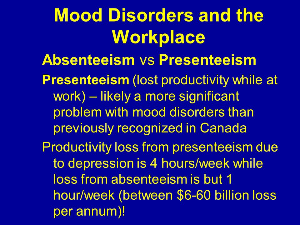 Mood Disorders and the Workplace Absenteeism vs Presenteeism Presenteeism (lost productivity while at work) – likely a more significant problem with m