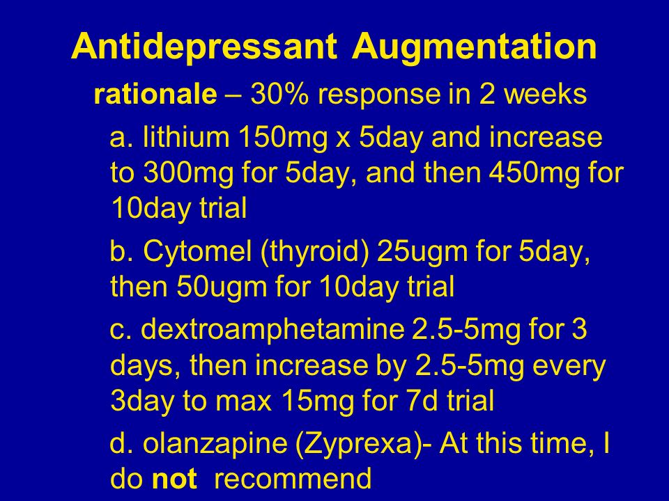 Antidepressant Augmentation rationale – 30% response in 2 weeks a. lithium 150mg x 5day and increase to 300mg for 5day, and then 450mg for 10day trial