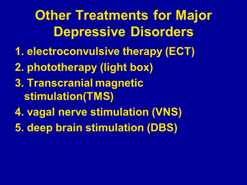 Other Treatments for Major Depressive Disorders 1. electroconvulsive therapy (ECT) 2. phototherapy (light box) 3. Transcranial magnetic stimulation(TM