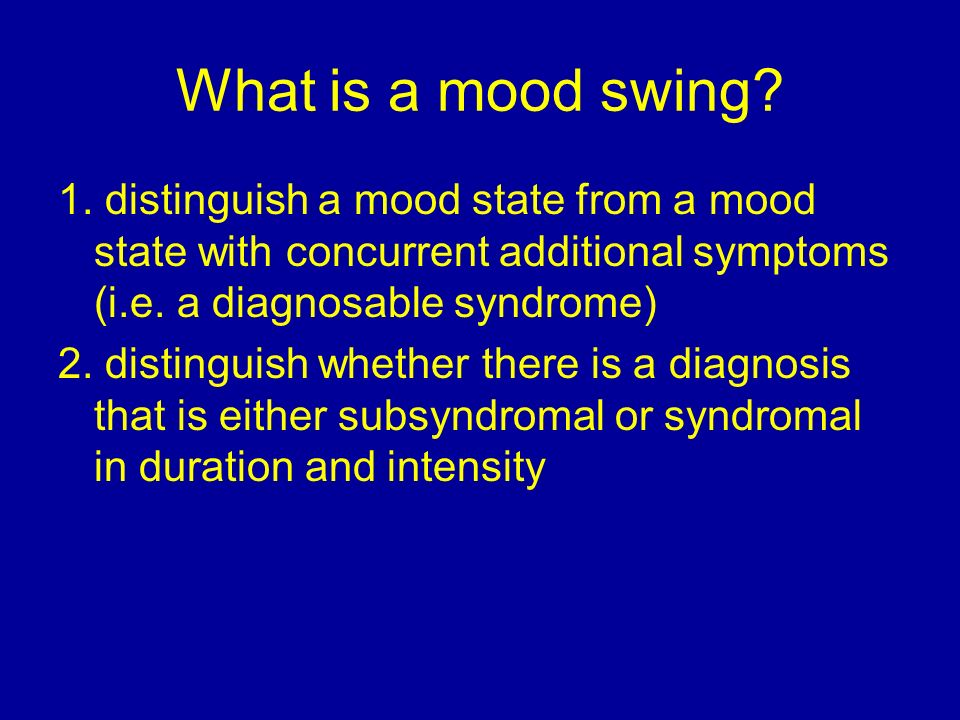 What is a mood swing? 1. distinguish a mood state from a mood state with concurrent additional symptoms (i.e. a diagnosable syndrome) 2. distinguish w