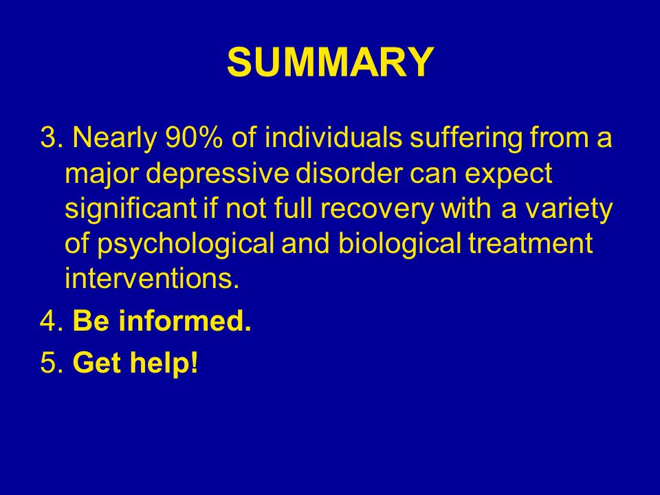 SUMMARY 3. Nearly 90% of individuals suffering from a major depressive disorder can expect significant if not full recovery with a variety of psycholo
