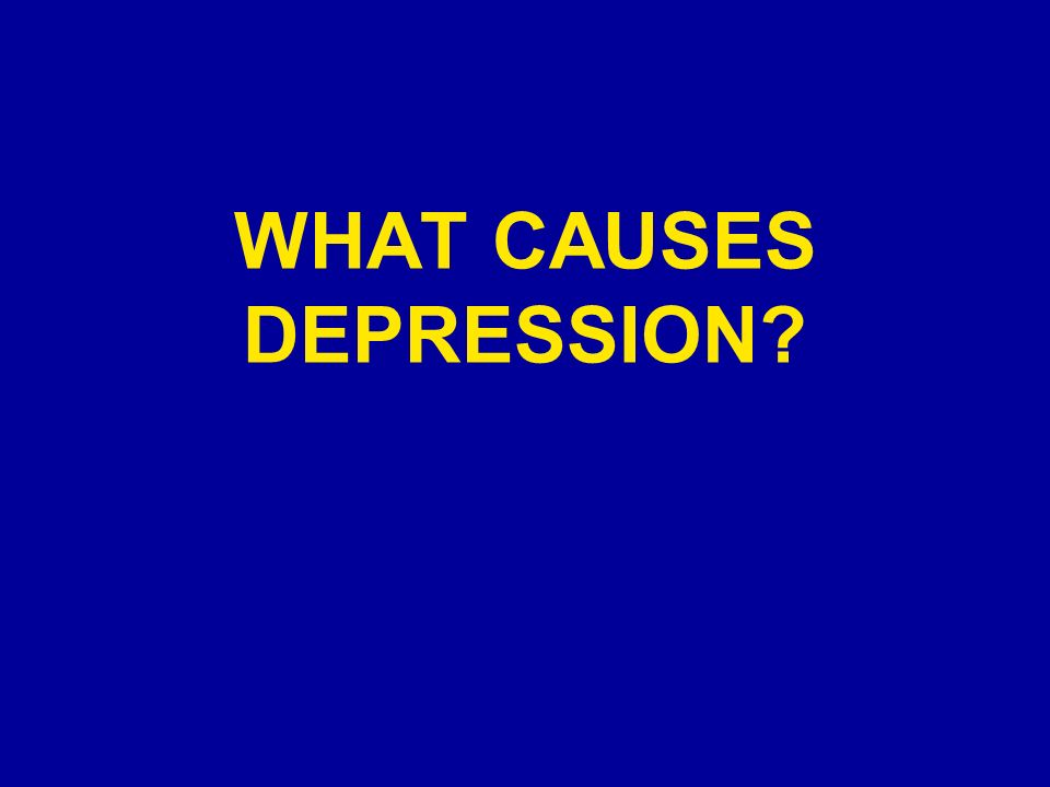 WHAT CAUSES DEPRESSION?