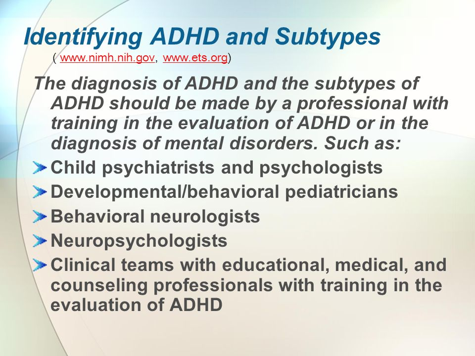 Identifying ADHD and Subtypes ( www.nimh.nih.gov, www.ets.org)www.nimh.nih.govwww.ets.org The diagnosis of ADHD and the subtypes of ADHD should be made by a professional with training in the evaluation of ADHD or in the diagnosis of mental disorders.