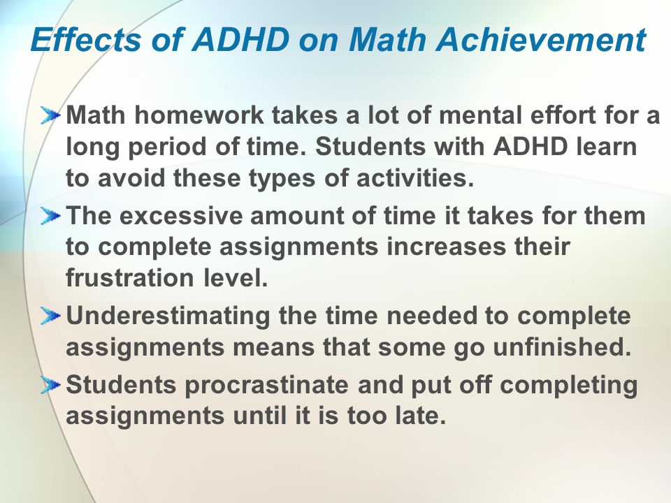 Effects of ADHD on Math Achievement Math homework takes a lot of mental effort for a long period of time.
