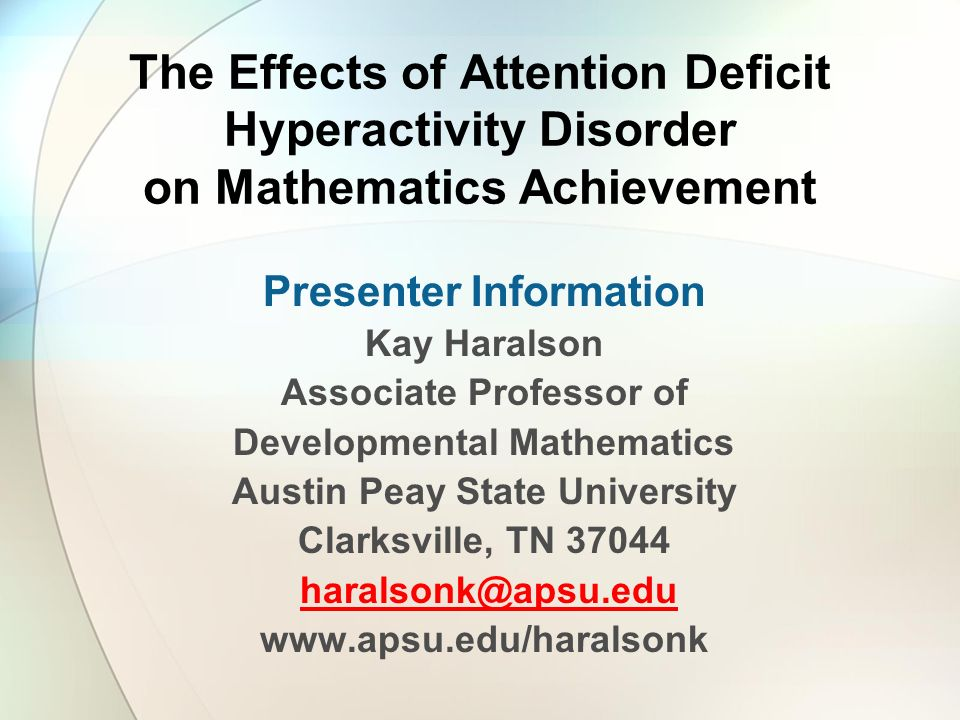 The Effects of Attention Deficit Hyperactivity Disorder on Mathematics Achievement Presenter Information Kay Haralson Associate Professor of Developmental Mathematics Austin Peay State University Clarksville, TN 37044 haralsonk@apsu.edu www.apsu.edu/haralsonk