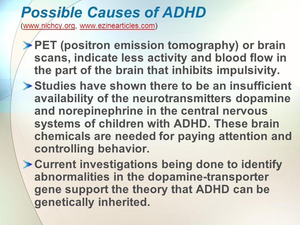 Possible Causes of ADHD (www.nichcy.org, www.ezinearticles.com)www.nichcy.orgwww.ezinearticles.com PET (positron emission tomography) or brain scans, indicate less activity and blood flow in the part of the brain that inhibits impulsivity.