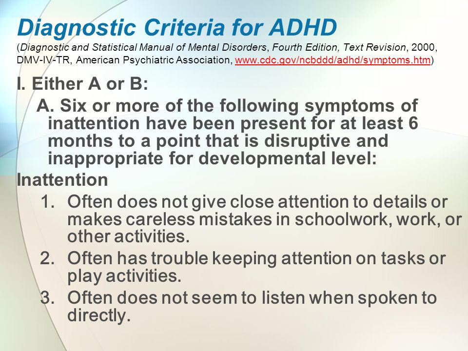 Diagnostic Criteria for ADHD (Diagnostic and Statistical Manual of Mental Disorders, Fourth Edition, Text Revision, 2000, DMV-IV-TR, American Psychiatric Association, www.cdc.gov/ncbddd/adhd/symptoms.htm)www.cdc.gov/ncbddd/adhd/symptoms.htm I.