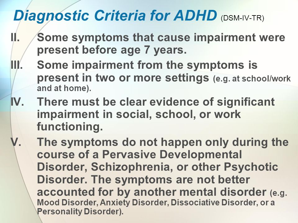 Diagnostic Criteria for ADHD (DSM-IV-TR) II.Some symptoms that cause impairment were present before age 7 years.