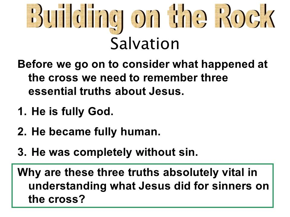 Salvation Before we go on to consider what happened at the cross we need to remember three essential truths about Jesus.