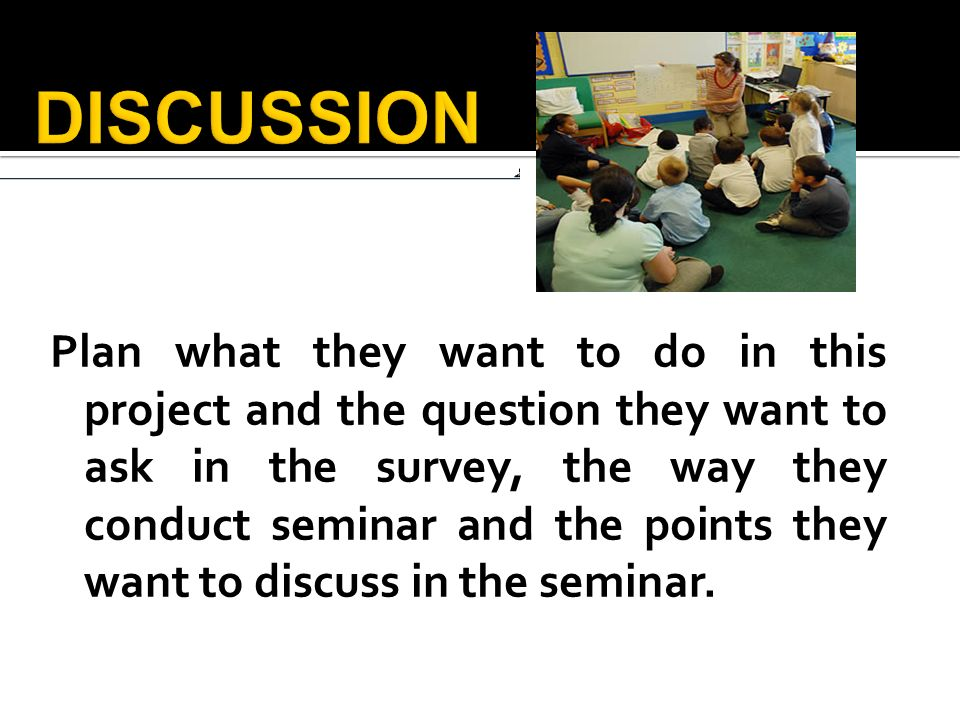 Plan what they want to do in this project and the question they want to ask in the survey, the way they conduct seminar and the points they want to discuss in the seminar.