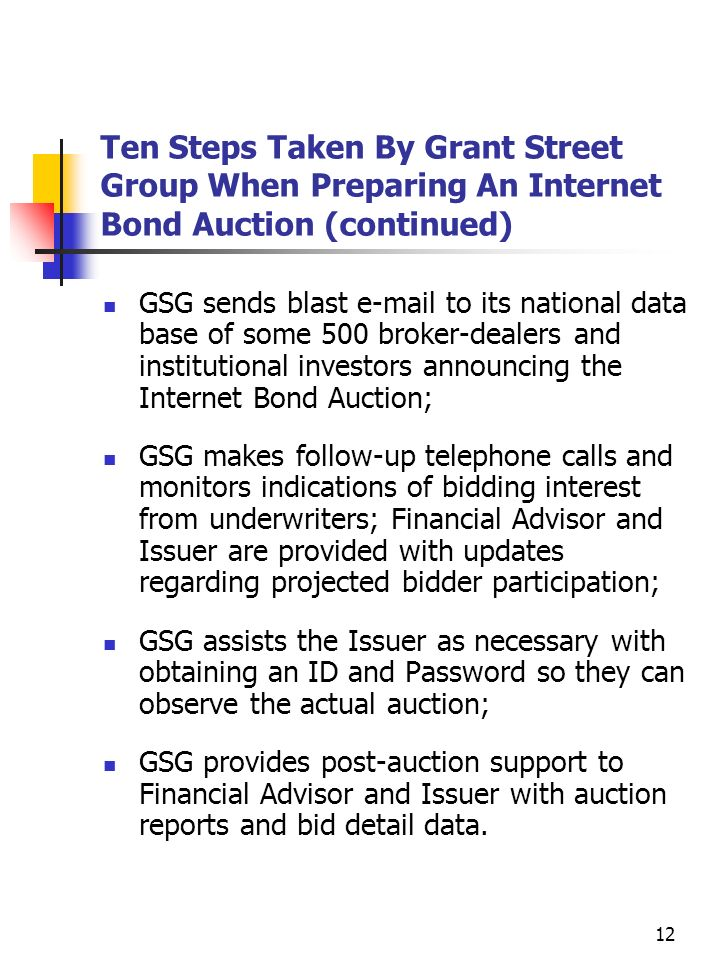 11 Ten Steps Taken By Grant Street Group When Preparing An Internet Bond Auction (continued) The Notice Of Sale and Preliminary Official Statement are secured in a PDF format and posted to the auction created on the web site; GSG prepares an excel spread sheet which is used to verify the True Interest Cost (TIC), the customary basis of award; Financial Advisor and GSG together review the Term Sheet, Notice Of Sale and the auction itself to ensure that all parameters of the auction have been correctly set in accordance with the provisions contained in the Notice Of Sale;