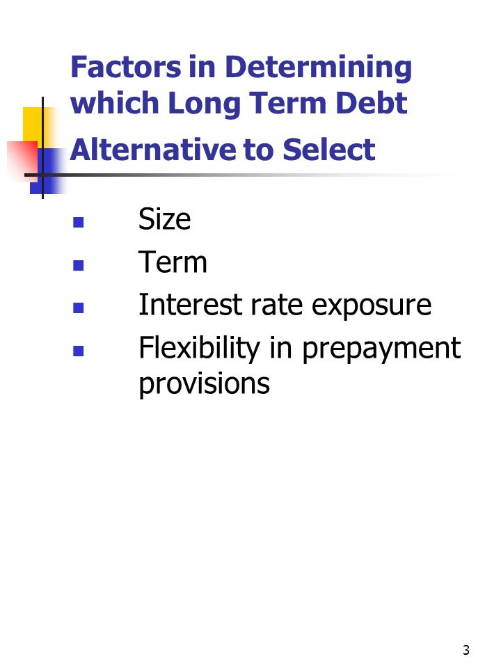 3 Factors in Determining which Long Term Debt Alternative to Select Size Term Interest rate exposure Flexibility in prepayment provisions