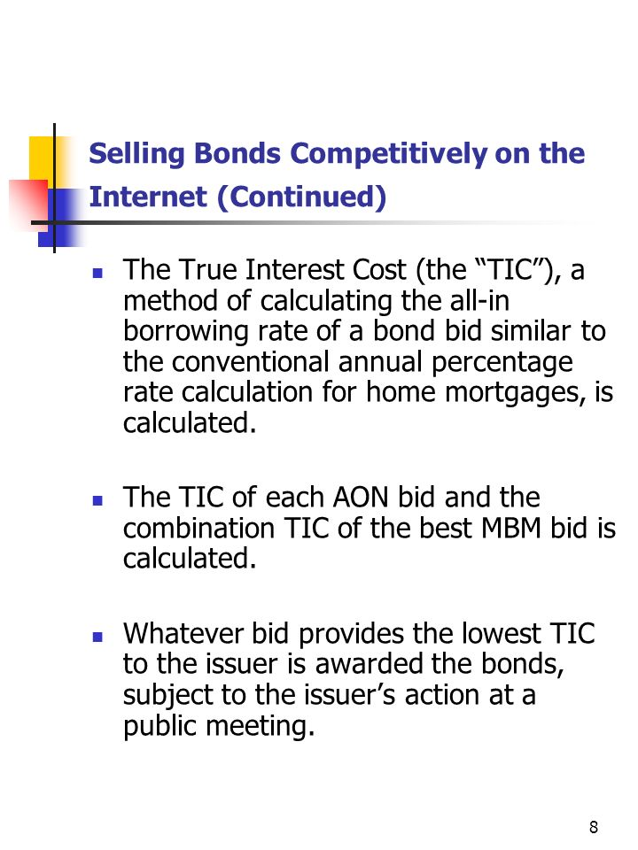 8 Selling Bonds Competitively on the Internet (Continued) The True Interest Cost (the TIC), a method of calculating the all-in borrowing rate of a bond bid similar to the conventional annual percentage rate calculation for home mortgages, is calculated.