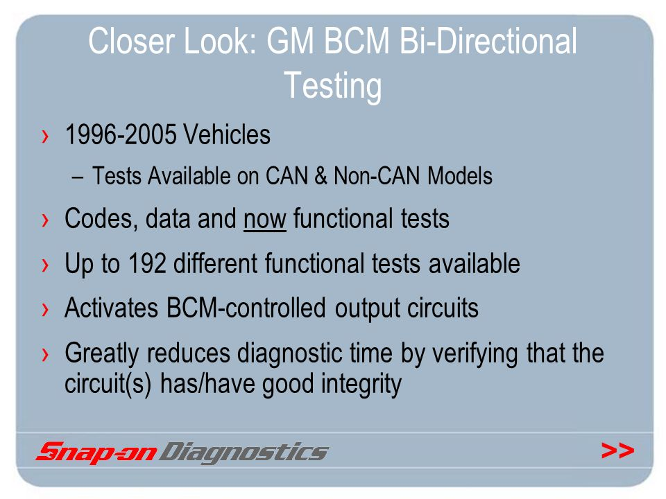 >> Closer Look: GM BCM Bi-Directional Testing 1996-2005 Vehicles –Tests Available on CAN & Non-CAN Models Codes, data and now functional tests Up to 1