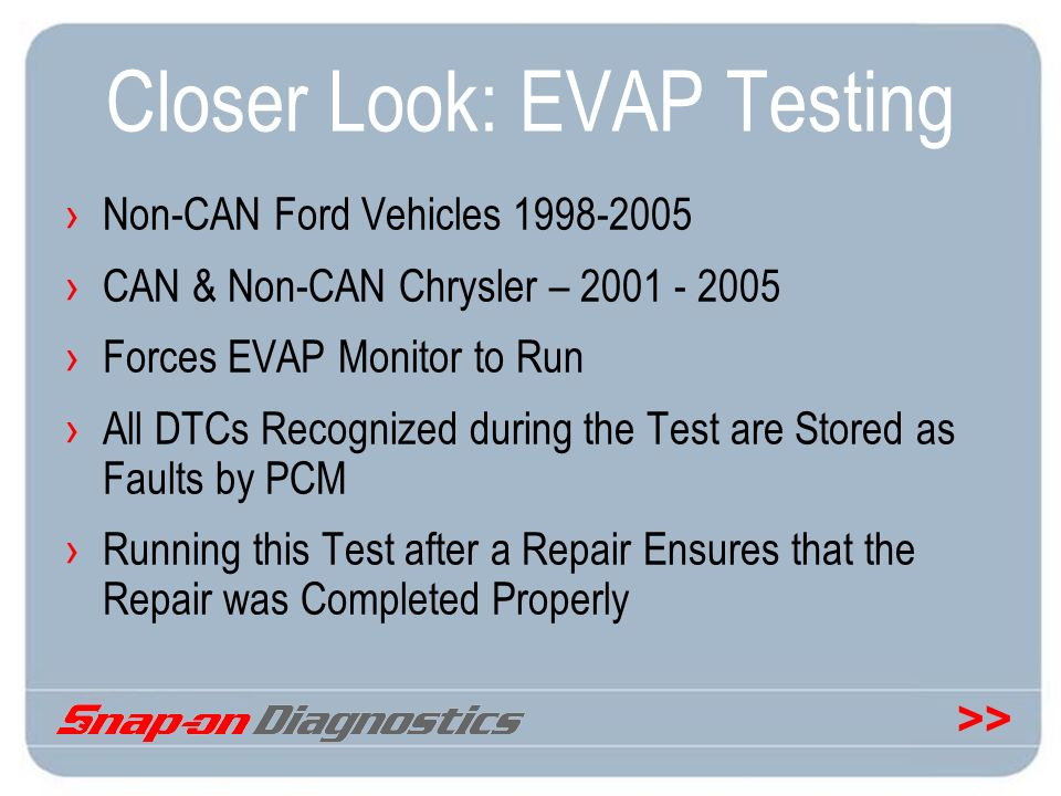 >> Closer Look: EVAP Testing Non-CAN Ford Vehicles 1998-2005 CAN & Non-CAN Chrysler – 2001 - 2005 Forces EVAP Monitor to Run All DTCs Recognized durin