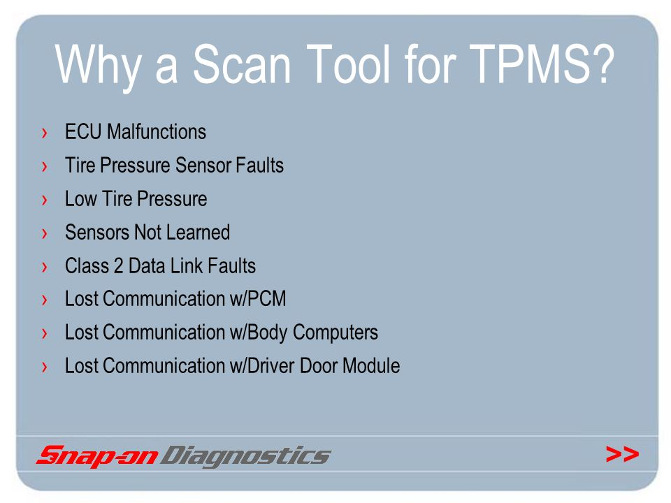 >> Why a Scan Tool for TPMS? ECU Malfunctions Tire Pressure Sensor Faults Low Tire Pressure Sensors Not Learned Class 2 Data Link Faults Lost Communic