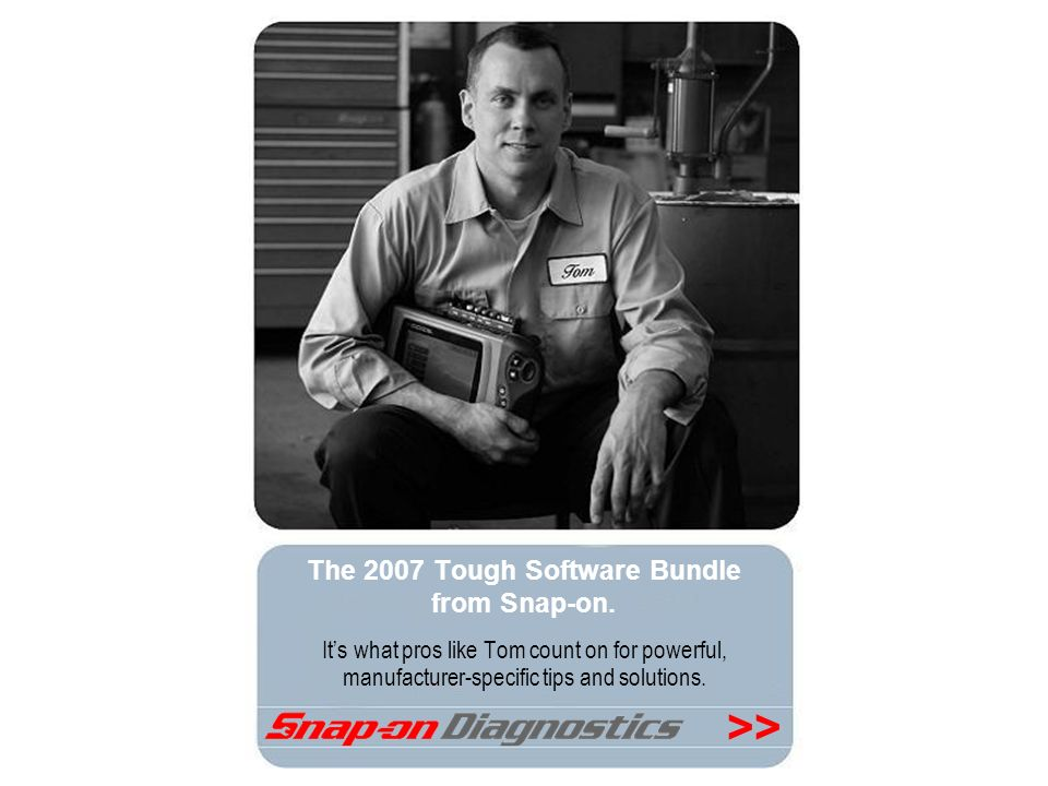 >> The 2007 Tough Software Bundle from Snap-on. Its what pros like Tom count on for powerful, manufacturer-specific tips and solutions.