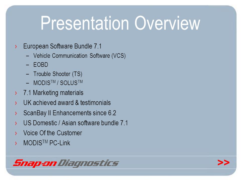 >> Presentation Overview European Software Bundle 7.1 –Vehicle Communication Software (VCS) –EOBD –Trouble Shooter (TS) –MODIS TM / SOLUS TM 7.1 Marke