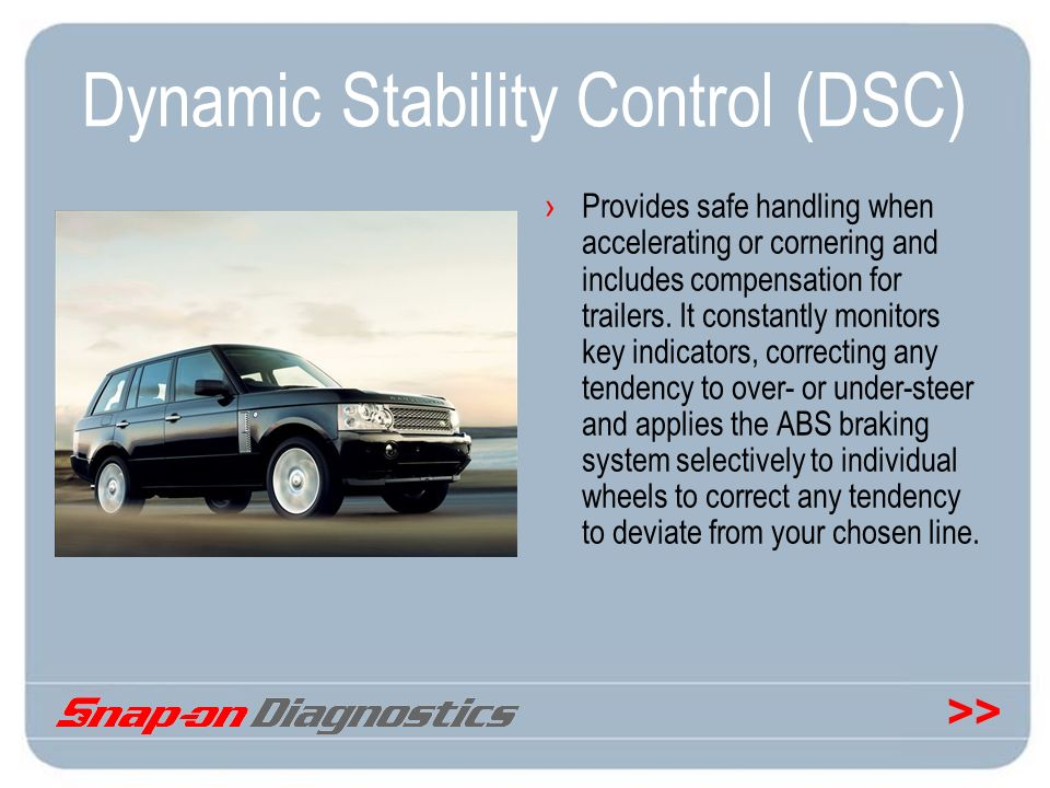 >> Dynamic Stability Control (DSC) Provides safe handling when accelerating or cornering and includes compensation for trailers. It constantly monitor