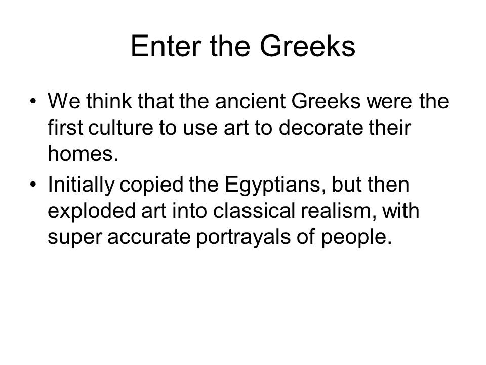 Enter the Greeks We think that the ancient Greeks were the first culture to use art to decorate their homes.