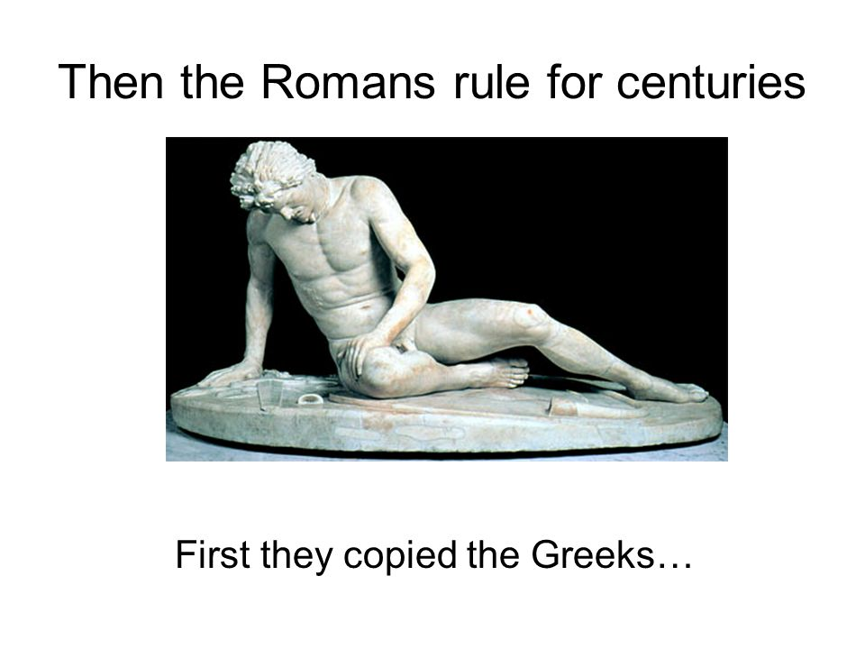 Then the Romans rule for centuries First they copied the Greeks…