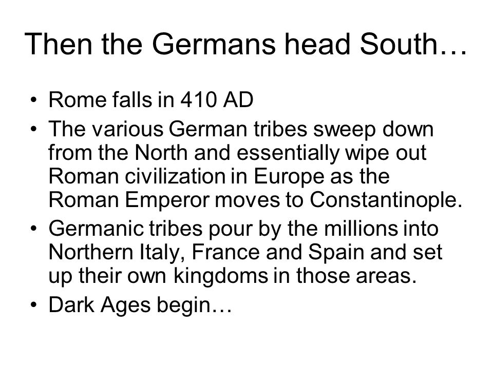 Then the Germans head South… Rome falls in 410 AD The various German tribes sweep down from the North and essentially wipe out Roman civilization in Europe as the Roman Emperor moves to Constantinople.