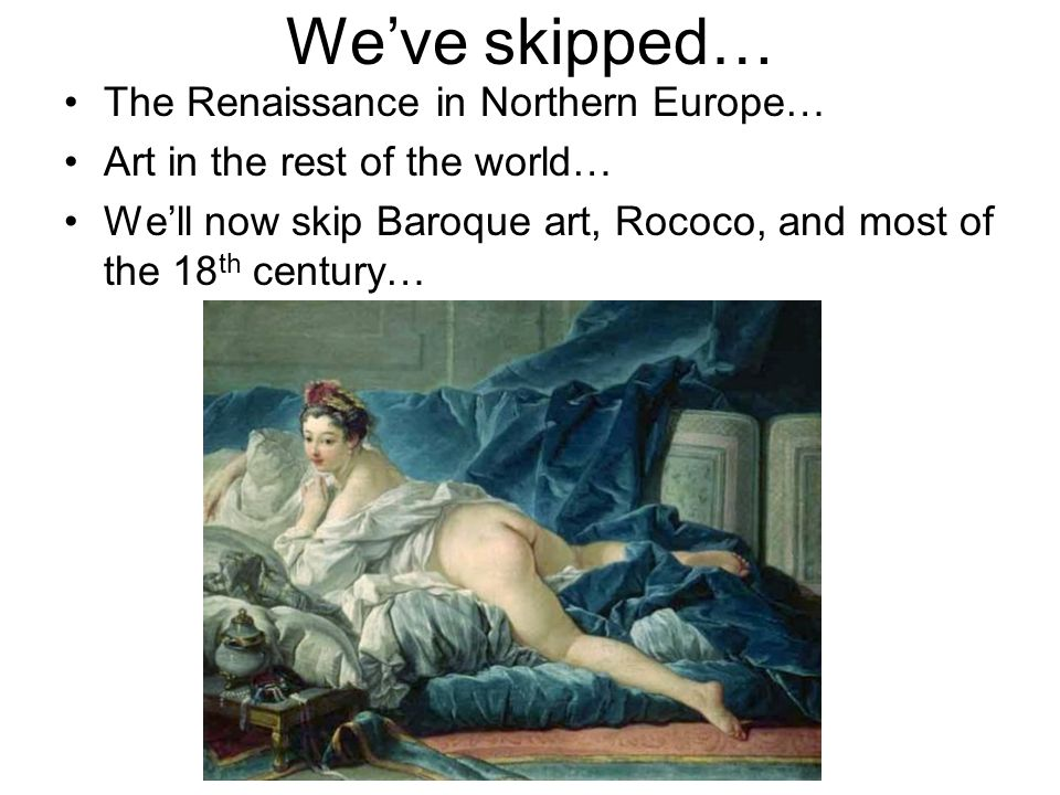 Weve skipped… The Renaissance in Northern Europe… Art in the rest of the world… Well now skip Baroque art, Rococo, and most of the 18 th century…