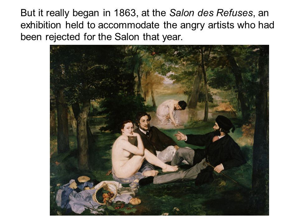 But it really began in 1863, at the Salon des Refuses, an exhibition held to accommodate the angry artists who had been rejected for the Salon that year.