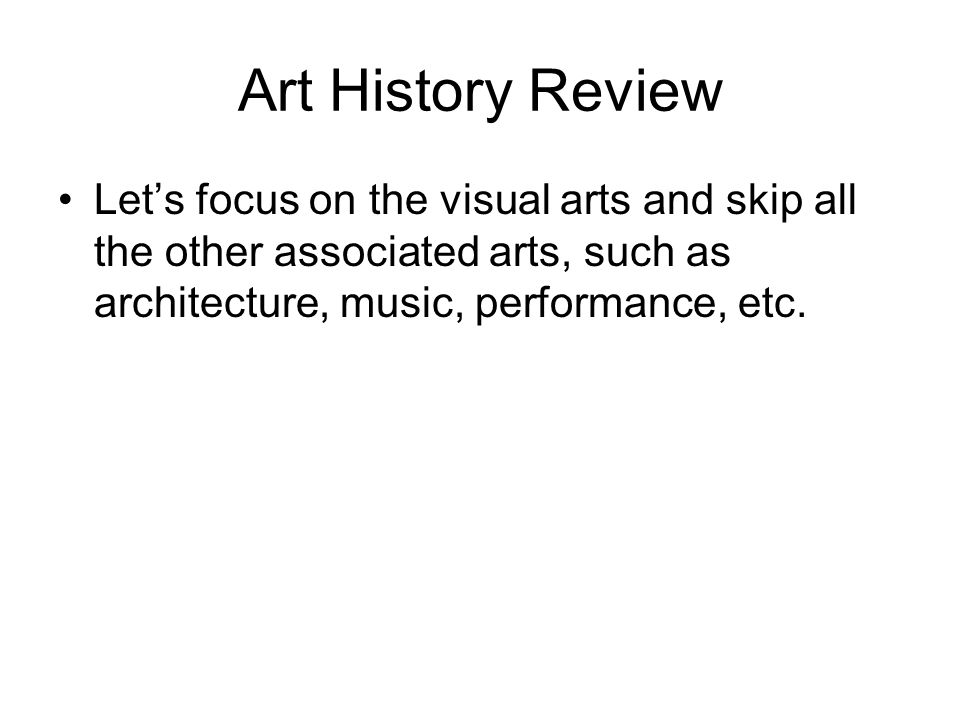 Art History Review Lets focus on the visual arts and skip all the other associated arts, such as architecture, music, performance, etc.