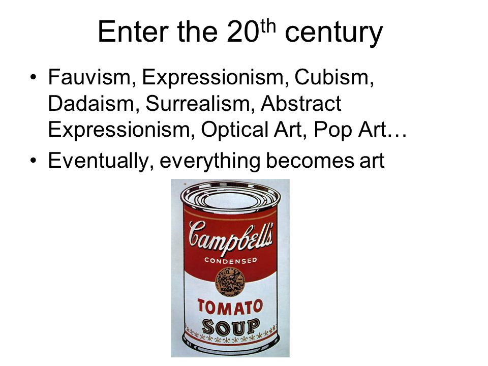 Enter the 20 th century Fauvism, Expressionism, Cubism, Dadaism, Surrealism, Abstract Expressionism, Optical Art, Pop Art… Eventually, everything becomes art