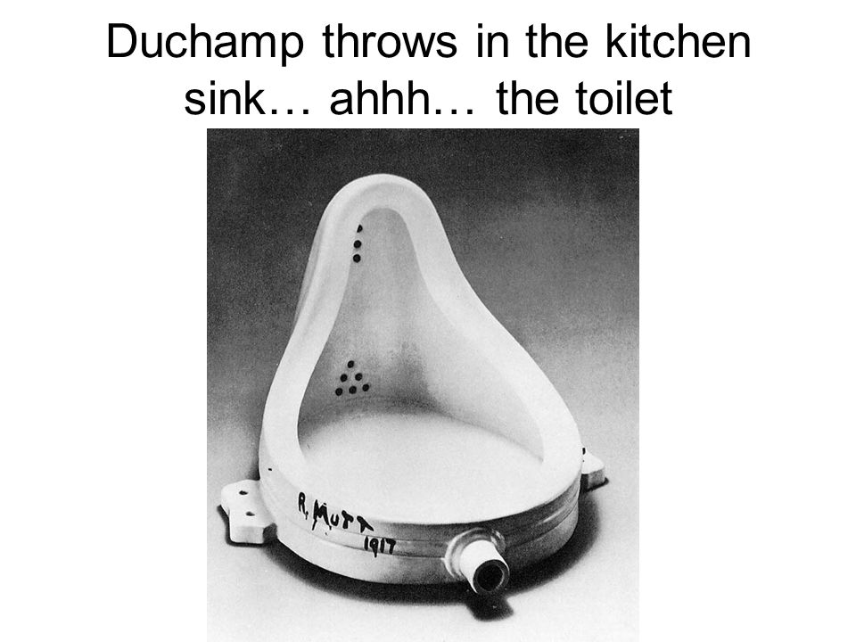Duchamp throws in the kitchen sink… ahhh… the toilet