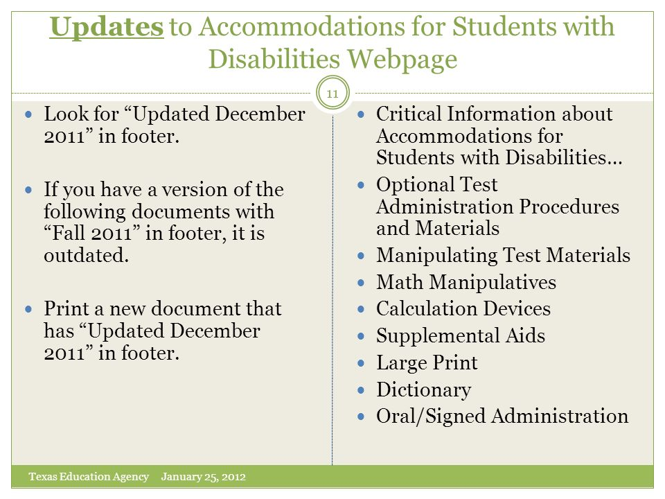 Updates to Accommodations for Students with Disabilities Webpage Texas Education Agency January 25, 2012 11 Look for Updated December 2011 in footer.