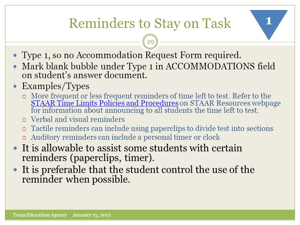 Reminders to Stay on Task Texas Education Agency January 25, 2012 29 Type 1, so no Accommodation Request Form required. Mark blank bubble under Type 1