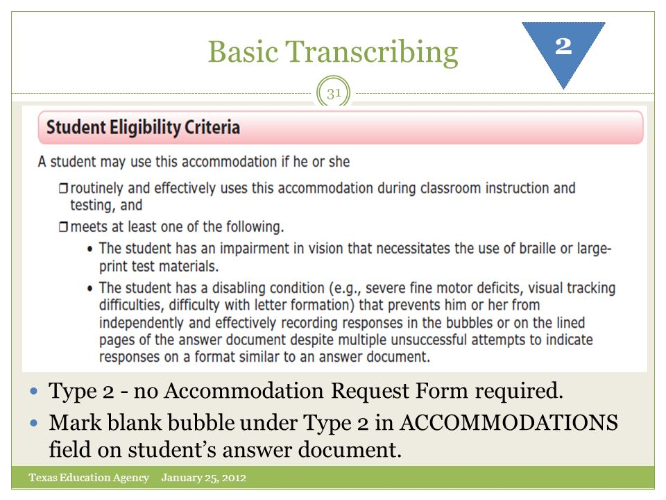 Basic Transcribing Texas Education Agency January 25, 2012 31 Type 2 - no Accommodation Request Form required. Mark blank bubble under Type 2 in ACCOM