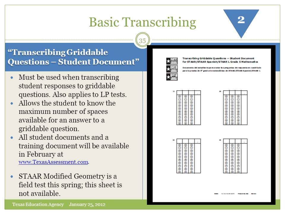 Transcribing Griddable Questions – Student Document Texas Education Agency January 25, 2012 Must be used when transcribing student responses to gridda