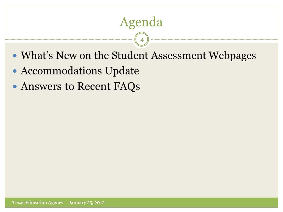 Agenda Whats New on the Student Assessment Webpages Accommodations Update Answers to Recent FAQs 4 Texas Education Agency January 25, 2012