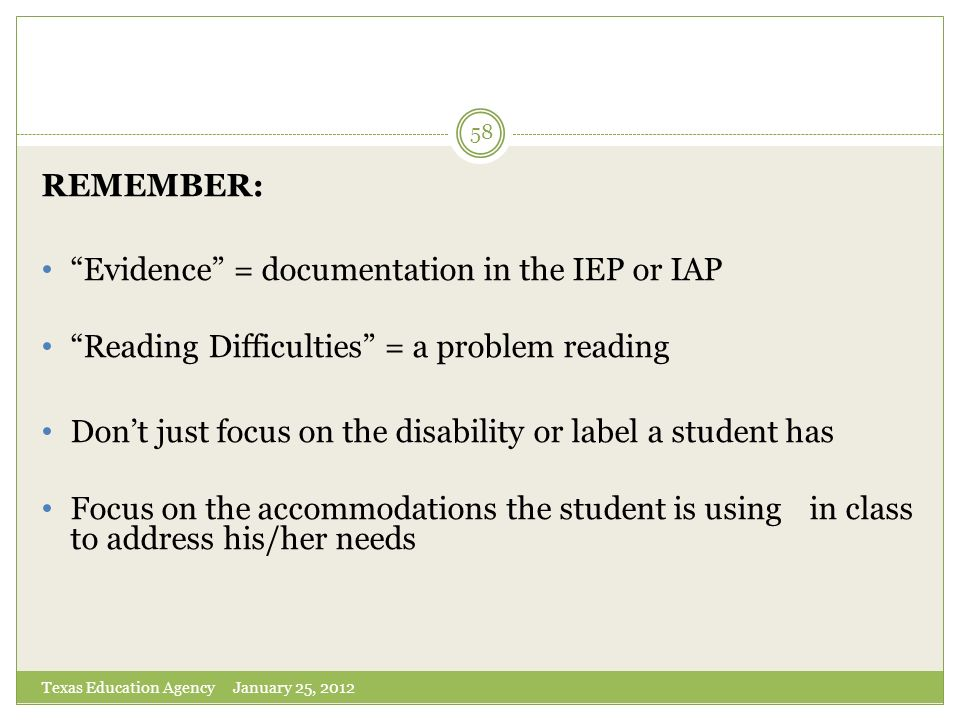 Texas Education Agency January 25, 2012 58 REMEMBER: Evidence = documentation in the IEP or IAP Reading Difficulties = a problem reading Dont just foc