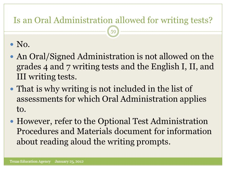 Is an Oral Administration allowed for writing tests? Texas Education Agency January 25, 2012 59 No. An Oral/Signed Administration is not allowed on th