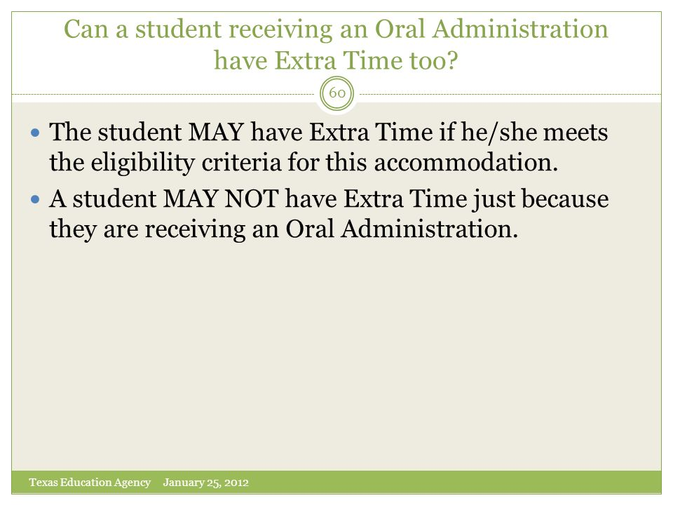 Can a student receiving an Oral Administration have Extra Time too? Texas Education Agency January 25, 2012 60 The student MAY have Extra Time if he/s