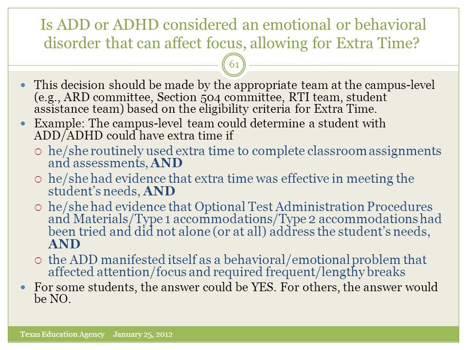 Is ADD or ADHD considered an emotional or behavioral disorder that can affect focus, allowing for Extra Time? Texas Education Agency January 25, 2012